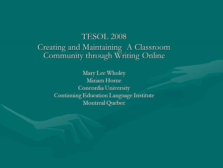 TESOL 2008 Creating and Maintaining A Classroom Community through Writing Online Mary Lee Wholey Miriam Horne Concordia University Continuing Education.