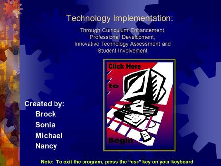 Technology Implementation: Created by: Brock Sonia Michael Nancy Note: To exit the program, press the esc key on your keyboard Through Curriculum Enhancement,
