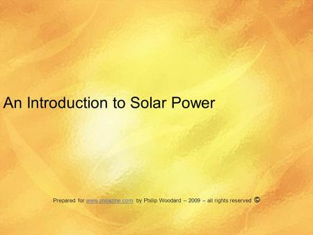 An Introduction to Solar Power Prepared for www.philazine.com by Philip Woodard – 2009 – all rights reserved ©www.philazine.com.