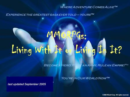 MMORPGs: Living With It or Living In It? last updated September 2005 You're in Our World Now Experience the greatest saga ever told – yours Become a Hero,