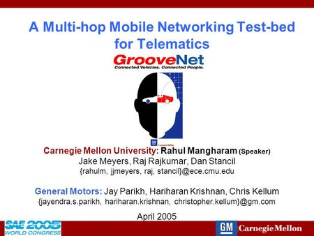 2005-01-1484 A Multi-hop Mobile Networking Test-bed for Telematics Carnegie Mellon University: Rahul Mangharam (Speaker) Jake Meyers, Raj Rajkumar, Dan.