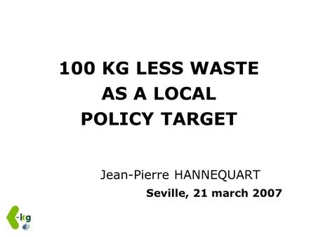 100 KG LESS WASTE AS A LOCAL POLICY TARGET Jean-Pierre HANNEQUART Seville, 21 march 2007.