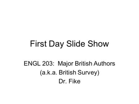 First Day Slide Show ENGL 203: Major British Authors (a.k.a. British Survey) Dr. Fike.