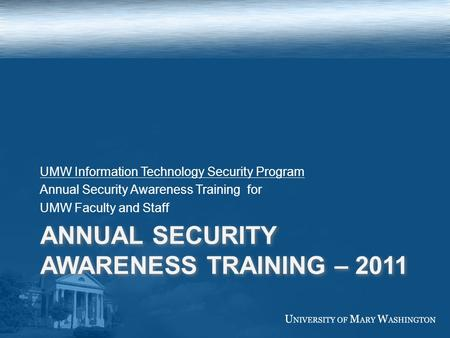 ANNUAL SECURITY AWARENESS TRAINING – 2011 UMW Information Technology Security Program Annual Security Awareness Training for UMW Faculty and Staff.