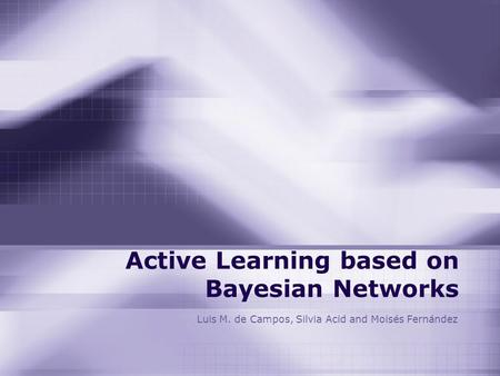 Active Learning based on Bayesian Networks Luis M. de Campos, Silvia Acid and Moisés Fernández.