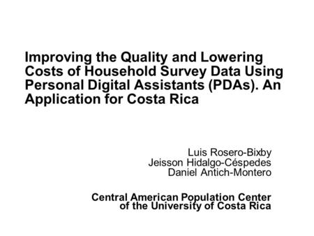 Improving the Quality and Lowering Costs of Household Survey Data Using Personal Digital Assistants (PDAs). An Application for Costa Rica Luis Rosero-Bixby.