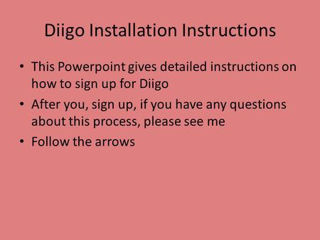 Diigo Installation Instructions This Powerpoint gives detailed instructions on how to sign up for Diigo After you, sign up, if you have any questions about.