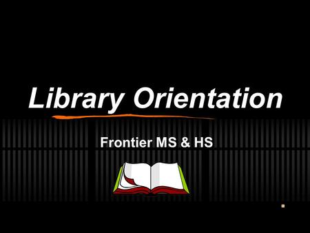 Library Orientation Frontier MS & HS BE IN THE KNOW ABOUT… Library forms and fines Book Check-Out & Check-In procedures Care of Books How to find a Book.