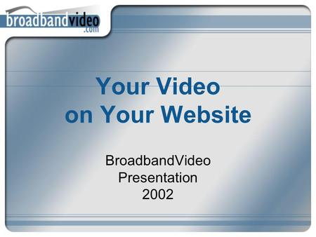 Your Video on Your Website BroadbandVideo Presentation 2002.