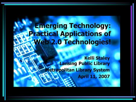 Emerging Technology: Practical Applications of Web 2.0 Technologies! Kelli Staley Lansing Public Library Metropolitan Library System April 11, 2007.