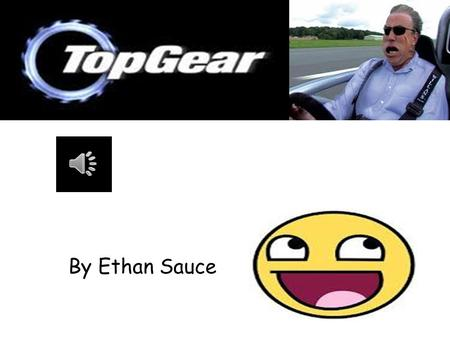By Ethan Sauce. What is Top Gear? Top Gear is the nations biggest motoring show And its been running since 1977 which means That its 35 years old! Its.