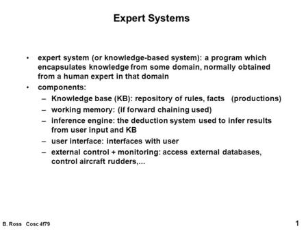 B. Ross Cosc 4f79 1 Expert Systems expert system (or knowledge-based system): a program which encapsulates knowledge from some domain, normally obtained.