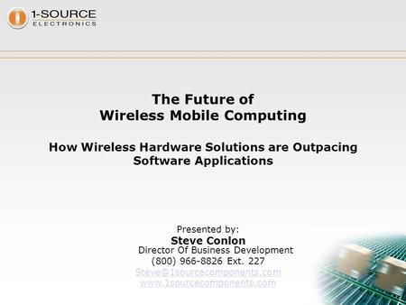 The Future of Wireless Mobile Computing How Wireless Hardware Solutions are Outpacing Software Applications Presented by: Steve Conlon Director Of Business.