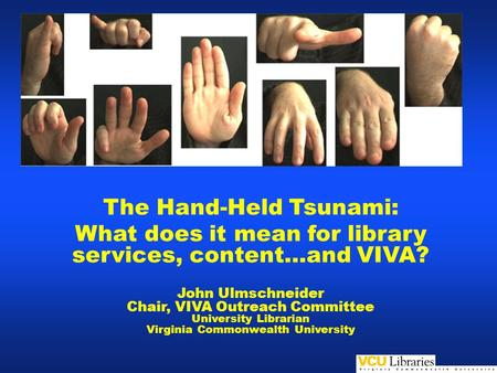 The Hand-Held Tsunami: What does it mean for library services, content…and VIVA? John Ulmschneider Chair, VIVA Outreach Committee University Librarian.