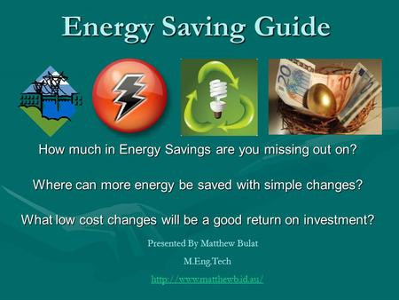 Energy Saving Guide How much in Energy Savings are you missing out on? Where can more energy be saved with simple changes? What low cost changes will be.