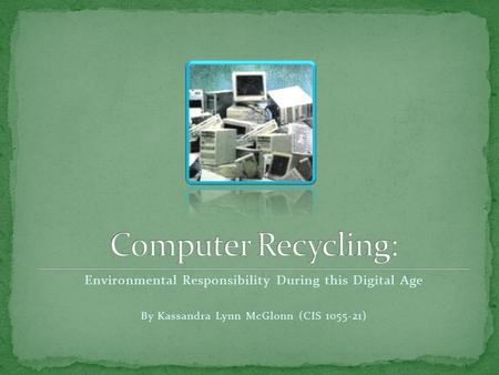 Environmental Responsibility During this Digital Age By Kassandra Lynn McGlonn (CIS 1055-21)