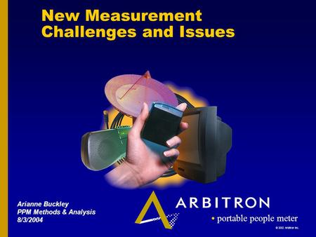© 2002 Arbitron Inc. portable people meter New Measurement Challenges and Issues Arianne Buckley PPM Methods & Analysis 8/3/2004.