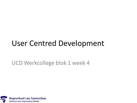 User Centred Development UCD Werkcollege blok 1 week 4.