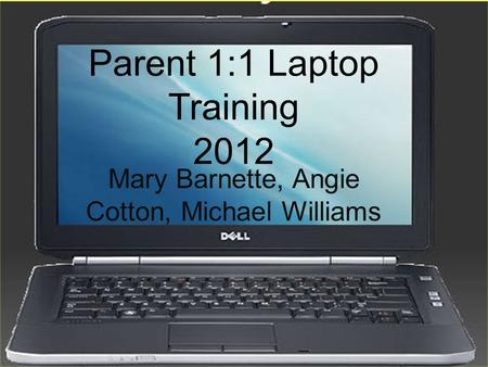 Parent 1:1 Laptop Training 2012 Mary Barnette, Angie Cotton, Michael Williams.