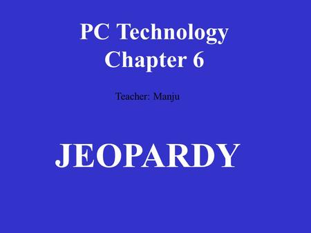 PC Technology Chapter 6 Teacher: Manju JEOPARDY.