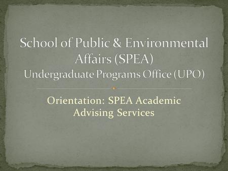 Orientation: SPEA Academic Advising Services. Office Procedures We want to assist you as you schedule classes, make decisions about your majors and minors,