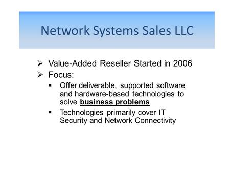 Network Systems Sales LLC Value-Added Reseller Started in 2006 Focus: Offer deliverable, supported software and hardware-based technologies to solve business.
