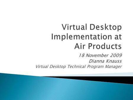 18 November 2009 Dianna Knauss Virtual Desktop Technical Program Manager.
