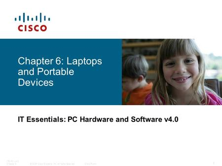 © 2006 Cisco Systems, Inc. All rights reserved.Cisco Public ITE PC v4.0 Chapter 6 1 Chapter 6: Laptops and Portable Devices IT Essentials: PC Hardware.