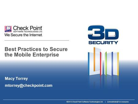 ©2013 Check Point Software Technologies Ltd. | [Unrestricted] For everyone Best Practices to Secure the Mobile Enterprise Macy Torrey