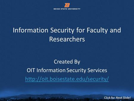 © 2012 Boise State University1 Click for Next Slide! Information Security for Faculty and Researchers Created By OIT Information Security Services