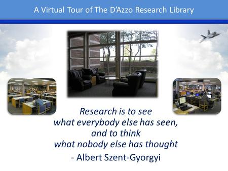 A Virtual Tour of The DAzzo Research Library Research is to see what everybody else has seen, and to think what nobody else has thought - Albert Szent-Gyorgyi.