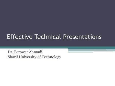Effective Technical Presentations Dr. Fotowat Ahmadi Sharif University of Technology.
