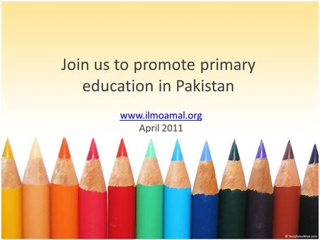 Join us to promote primary education in Pakistan www.ilmoamal.org April 2011.