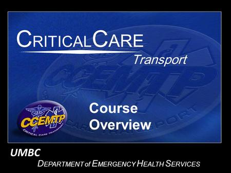 D EPARTMENT of E MERGENCY H EALTH S ERVICES Transport C RITICAL C ARE Course Overview UMBC.