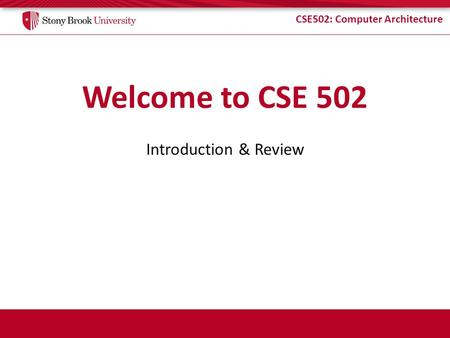 CSE502: Computer Architecture Welcome to CSE 502 Introduction & Review.