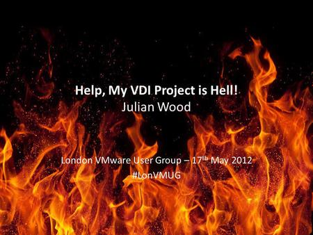 Help, My VDI Project is Hell! Julian Wood London VMware User Group – 17 th May 2012 #LonVMUG.