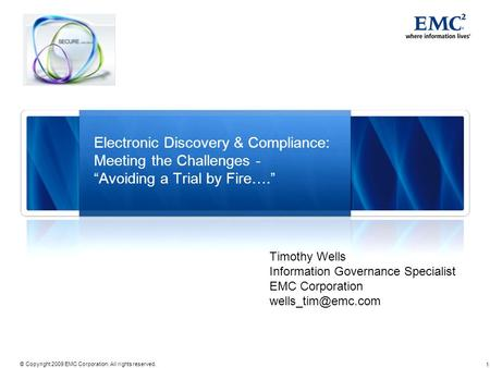 1 © Copyright 2009 EMC Corporation. All rights reserved. Electronic Discovery & Compliance: Meeting the Challenges - Avoiding a Trial by Fire…. Timothy.