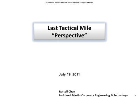 1 © 2011 LOCKHEED MARTIN CORPORATION. All rights reserved. Russell Chan Lockheed Martin Corporate Engineering & Technology Last Tactical Mile Perspective.