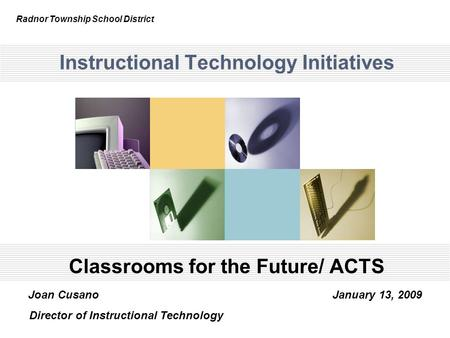 Instructional Technology Initiatives Classrooms for the Future/ ACTS Radnor Township School District Joan Cusano January 13, 2009 Director of Instructional.