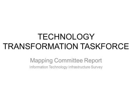 TECHNOLOGY TRANSFORMATION TASKFORCE Mapping Committee Report Information Technology Infrastructure Survey.