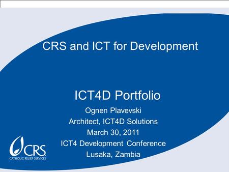 1 CRS and ICT for Development ICT4D Portfolio Ognen Plavevski Architect, ICT4D Solutions March 30, 2011 ICT4 Development Conference Lusaka, Zambia.