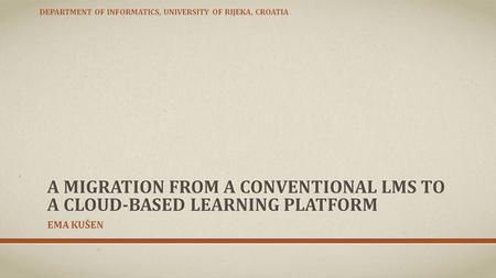 A MIGRATION FROM A CONVENTIONAL LMS TO A CLOUD-BASED LEARNING PLATFORM EMA KUŠEN DEPARTMENT OF INFORMATICS, UNIVERSITY OF RIJEKA, CROATIA.