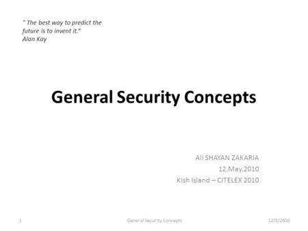 General Security Concepts Ali SHAYAN ZAKARIA 12.May.2010 Kish Island – CITELEX 2010  The best way to predict the future is to invent it. Alan Kay 1General.