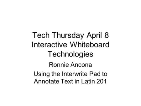 Tech Thursday April 8 Interactive Whiteboard Technologies Ronnie Ancona Using the Interwrite Pad to Annotate Text in Latin 201.