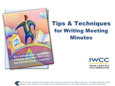 Tips & Techniques for Writing Meeting Minutes To move forward, backward or to a specific slide, move your cursor over the hidden arrows/menu in the bottom.