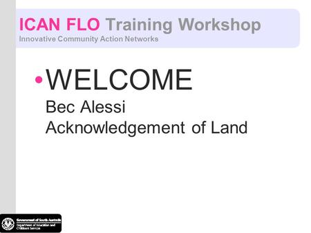 ICAN FLO Training Workshop Innovative Community Action Networks WELCOME Bec Alessi Acknowledgement of Land.