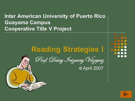 Inter American University of Puerto Rico Guayama Campus Cooperative Title V Project Reading Strategies I Prof. Daisy Irizarry Vázquez © April 2007.
