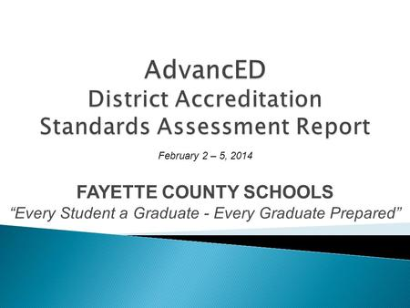 FAYETTE COUNTY SCHOOLS Every Student a Graduate - Every Graduate Prepared February 2 – 5, 2014.