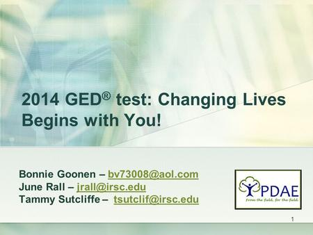 2014 GED ® test: Changing Lives Begins with You! Bonnie Goonen – June Rall – Tammy Sutcliffe.