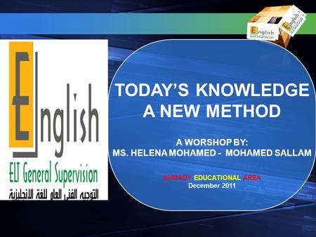 TODAYS KNOWLEDGE A NEW METHOD A WORSHOP BY: MS. HELENA MOHAMED - MOHAMED SALLAM AHMADY EDUCATIONAL AREA December 2011.